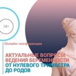 Приглашаем на онлайн-конференцию «Актуальные вопросы ведения беременности от нулевого триместра до родов»